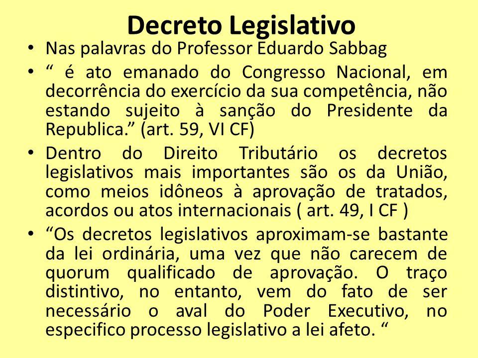 Decreto Legislativo Nas palavras do Professor Eduardo Sabbag é ato emanado do Congresso Nacional, em decorrência do exercício da sua competência, não