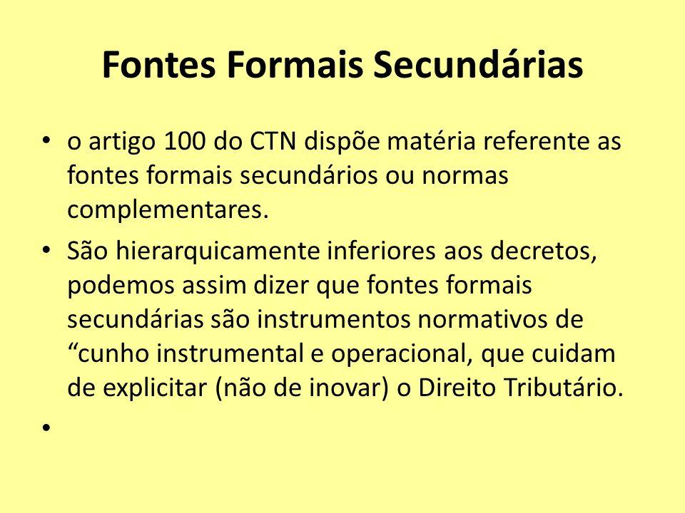 Fontes Formais Secundárias o artigo 100 do CTN dispõe matéria referente as fontes formais secundários ou normas complementares. São hierarquicamente i