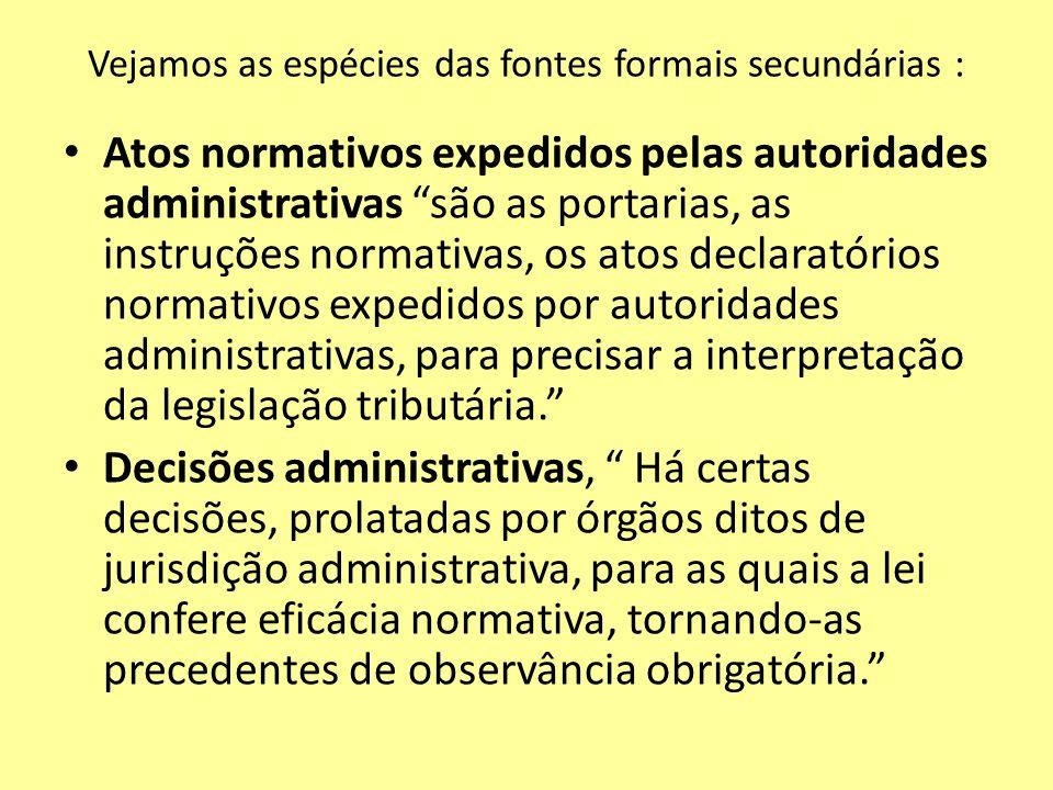 Vejamos as espécies das fontes formais secundárias : Atos normativos expedidos pelas autoridades administrativas são as portarias, as instruções norma
