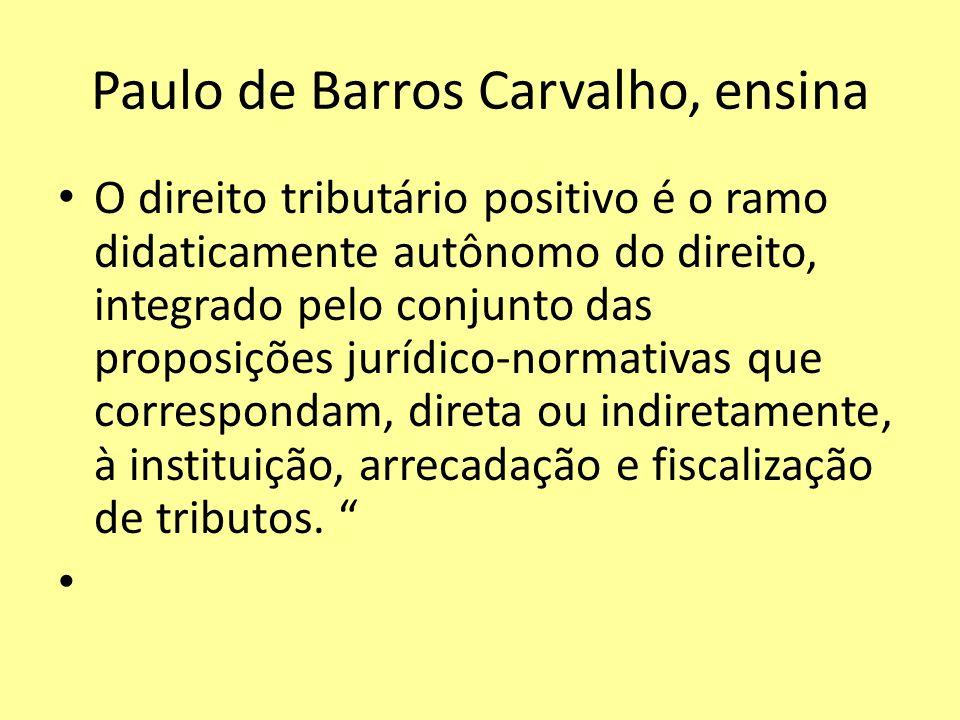 Paulo de Barros Carvalho, ensina O direito tributário positivo é o ramo didaticamente autônomo do direito, integrado pelo conjunto das proposições jur
