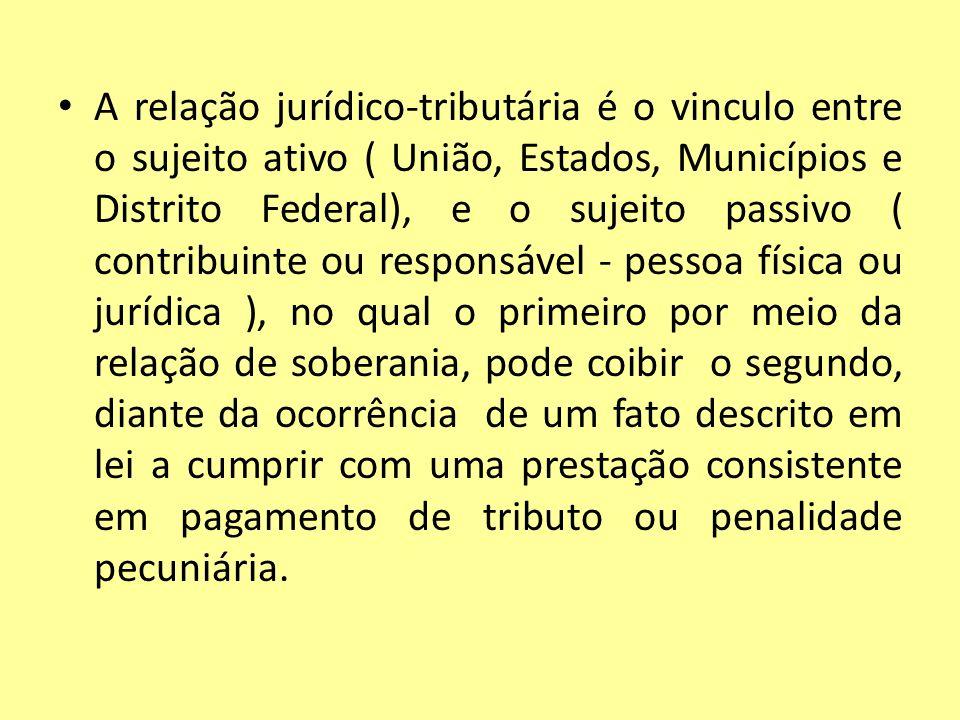 A relação jurídico-tributária é o vinculo entre o sujeito ativo ( União, Estados, Municípios e Distrito Federal), e o sujeito passivo ( contribuinte o