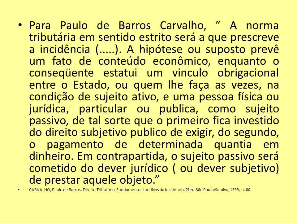Para Paulo de Barros Carvalho, A norma tributária em sentido estrito será a que prescreve a incidência (.....). A hipótese ou suposto prevê um fato de
