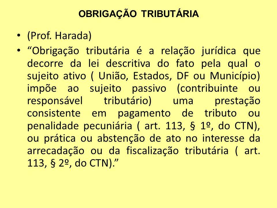 OBRIGAÇÃO TRIBUTÁRIA (Prof. Harada) Obrigação tributária é a relação jurídica que decorre da lei descritiva do fato pela qual o sujeito ativo ( União,