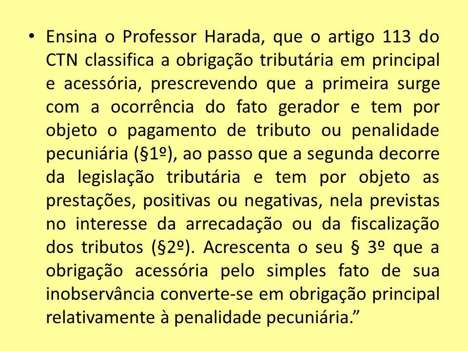 Ensina o Professor Harada, que o artigo 113 do CTN classifica a obrigação tributária em principal e acessória, prescrevendo que a primeira surge com a
