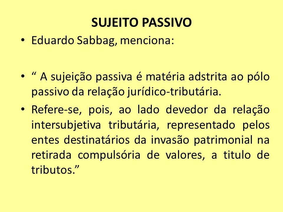 SUJEITO PASSIVO Eduardo Sabbag, menciona: A sujeição passiva é matéria adstrita ao pólo passivo da relação jurídico-tributária. Refere-se, pois, ao la