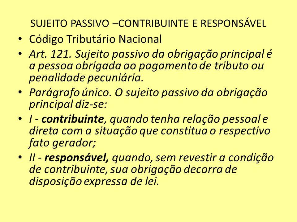 SUJEITO PASSIVO –CONTRIBUINTE E RESPONSÁVEL Código Tributário Nacional Art. 121. Sujeito passivo da obrigação principal é a pessoa obrigada ao pagamen