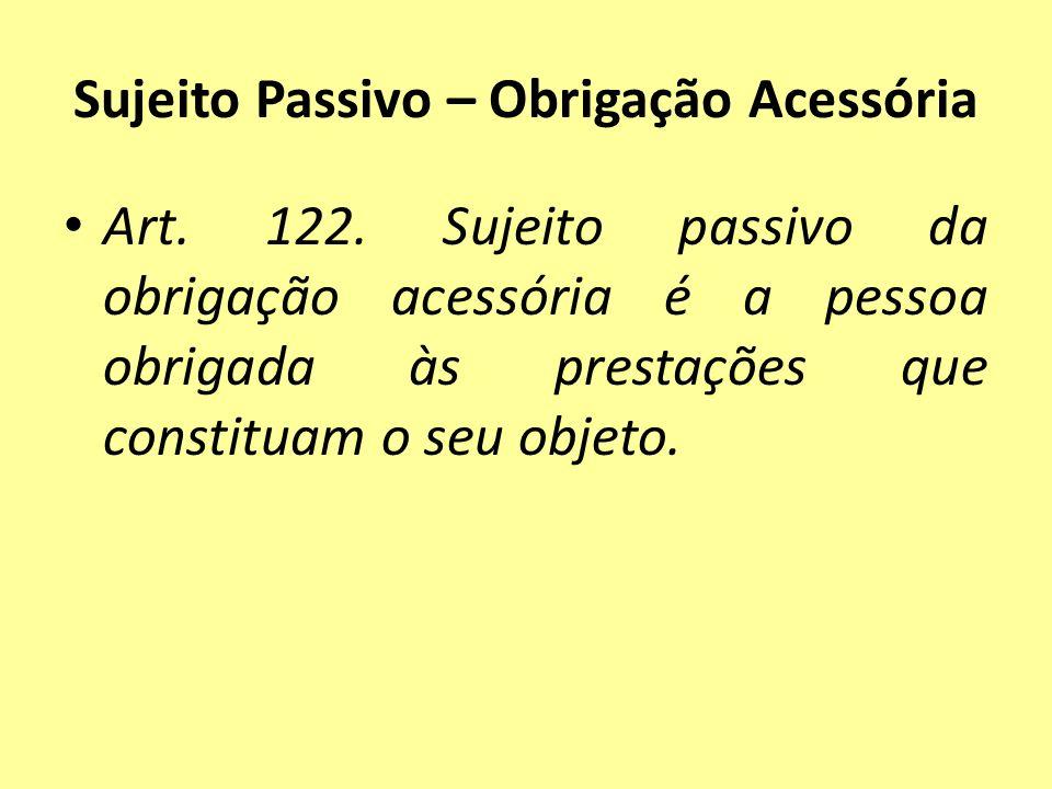 Sujeito Passivo – Obrigação Acessória Art. 122. Sujeito passivo da obrigação acessória é a pessoa obrigada às prestações que constituam o seu objeto.