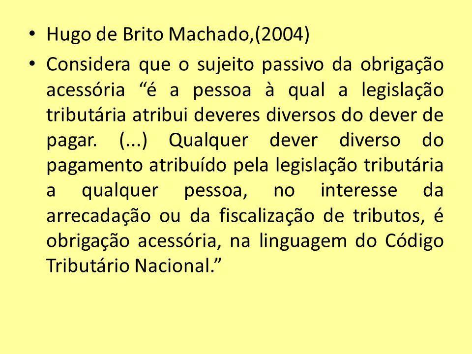 Hugo de Brito Machado,(2004) Considera que o sujeito passivo da obrigação acessória é a pessoa à qual a legislação tributária atribui deveres diversos
