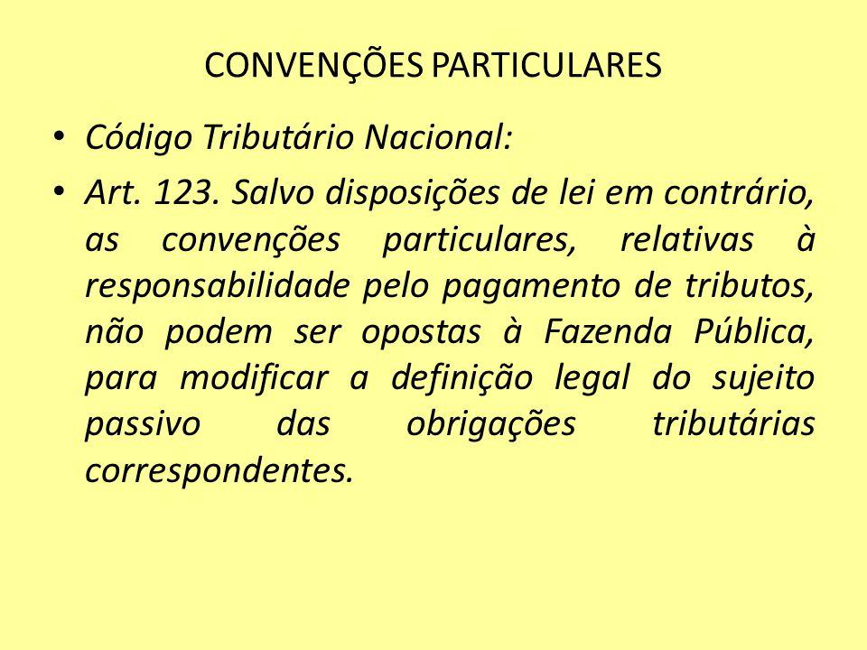 CONVENÇÕES PARTICULARES Código Tributário Nacional: Art. 123. Salvo disposições de lei em contrário, as convenções particulares, relativas à responsab
