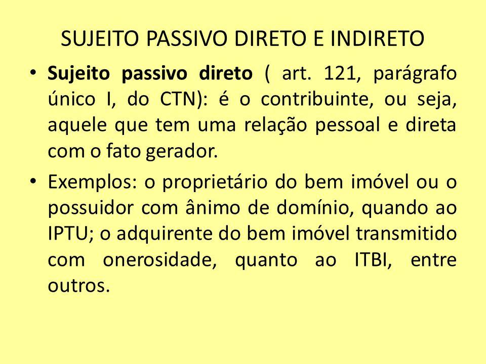 SUJEITO PASSIVO DIRETO E INDIRETO Sujeito passivo direto ( art. 121, parágrafo único I, do CTN): é o contribuinte, ou seja, aquele que tem uma relação