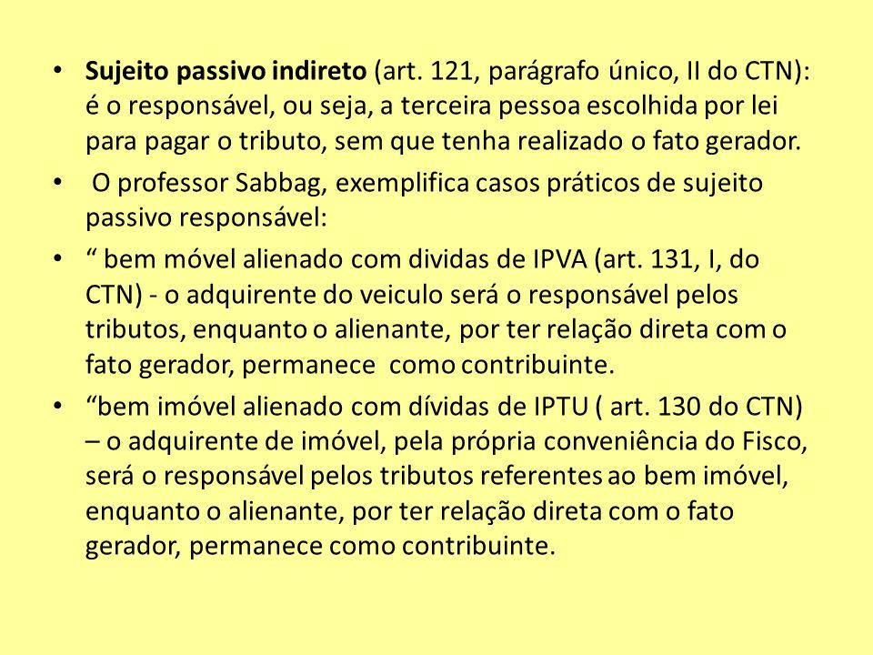 Sujeito passivo indireto (art. 121, parágrafo único, II do CTN): é o responsável, ou seja, a terceira pessoa escolhida por lei para pagar o tributo, s