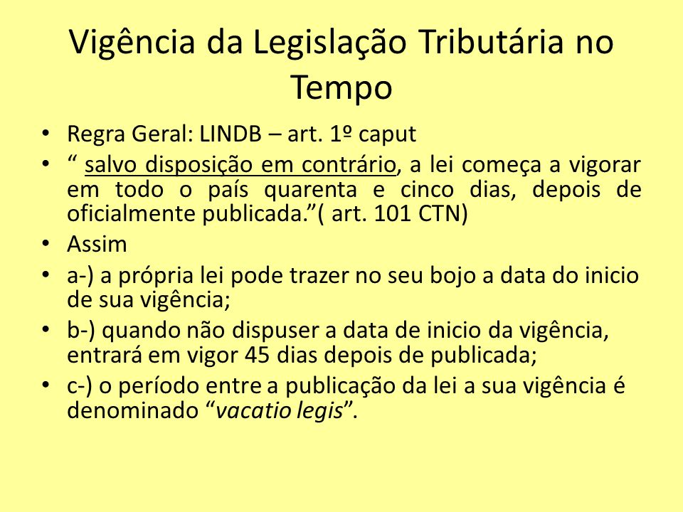 Vigência da Legislação Tributária no Tempo Regra Geral: LINDB – art. 1º caput salvo disposição em contrário, a lei começa a vigorar em todo o país qua