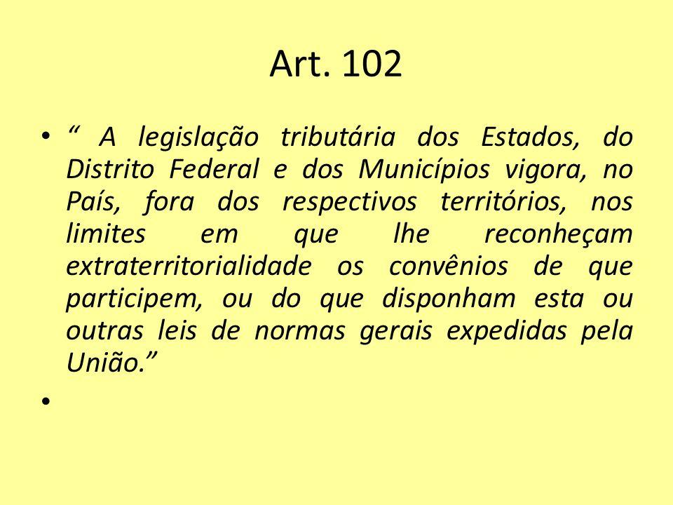 Art. 102 A legislação tributária dos Estados, do Distrito Federal e dos Municípios vigora, no País, fora dos respectivos territórios, nos limites em q