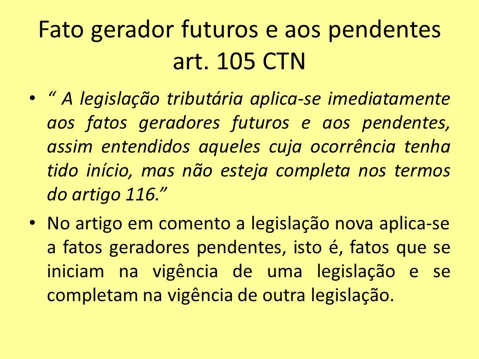 Fato gerador futuros e aos pendentes art. 105 CTN A legislação tributária aplica-se imediatamente aos fatos geradores futuros e aos pendentes, assim e