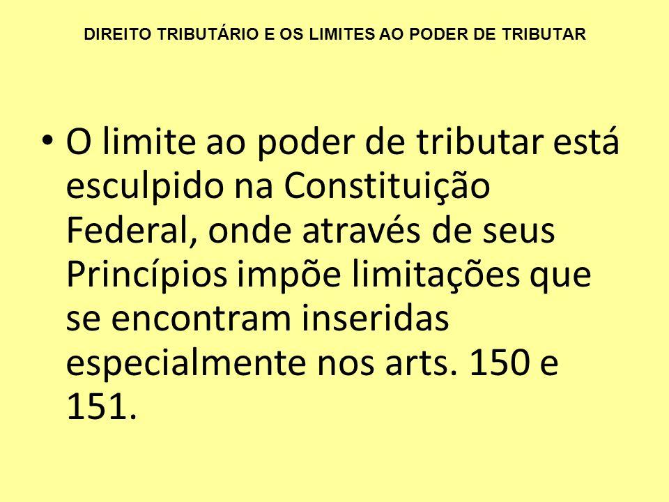 DIREITO TRIBUTÁRIO E OS LIMITES AO PODER DE TRIBUTAR O limite ao poder de tributar está esculpido na Constituição Federal, onde através de seus Princí