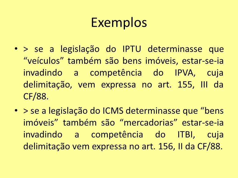 Exemplos > se a legislação do IPTU determinasse que veículos também são bens imóveis, estar-se-ia invadindo a competência do IPVA, cuja delimitação, v
