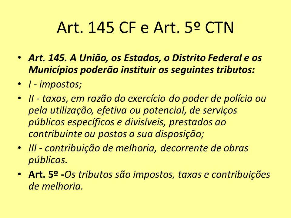 Art. 145 CF e Art. 5º CTN Art. 145. A União, os Estados, o Distrito Federal e os Municípios poderão instituir os seguintes tributos: I - impostos; II