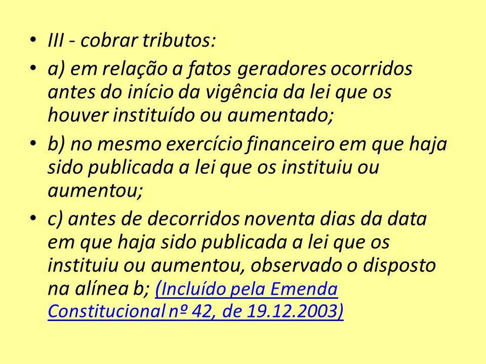 III - cobrar tributos: a) em relação a fatos geradores ocorridos antes do início da vigência da lei que os houver instituído ou aumentado; b) no mesmo