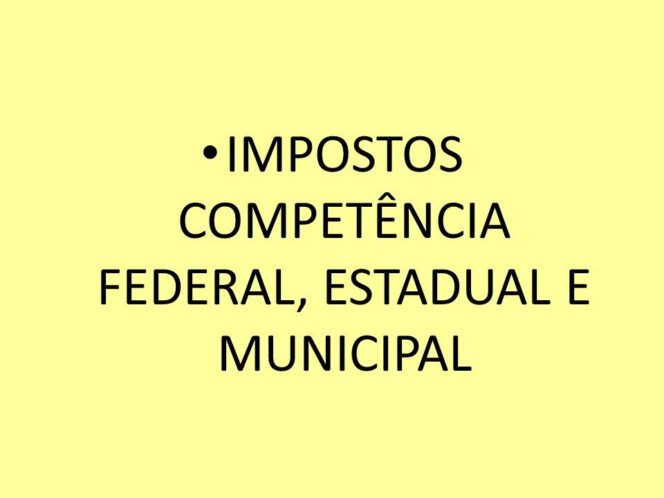 IMPOSTOS COMPETÊNCIA FEDERAL, ESTADUAL E MUNICIPAL