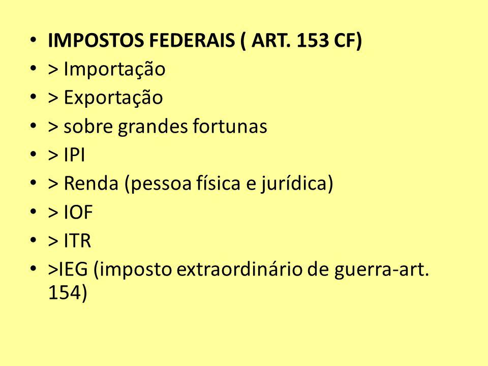 IMPOSTOS FEDERAIS ( ART. 153 CF) > Importação > Exportação > sobre grandes fortunas > IPI > Renda (pessoa física e jurídica) > IOF > ITR >IEG (imposto
