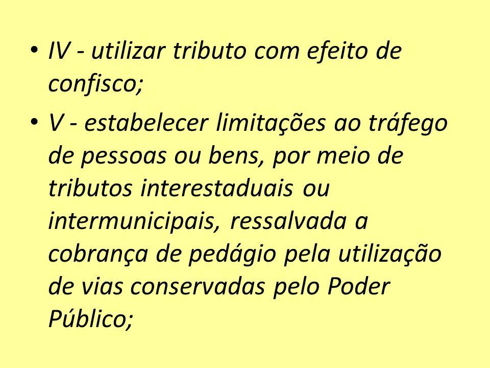 IV - utilizar tributo com efeito de confisco; V - estabelecer limitações ao tráfego de pessoas ou bens, por meio de tributos interestaduais ou intermu