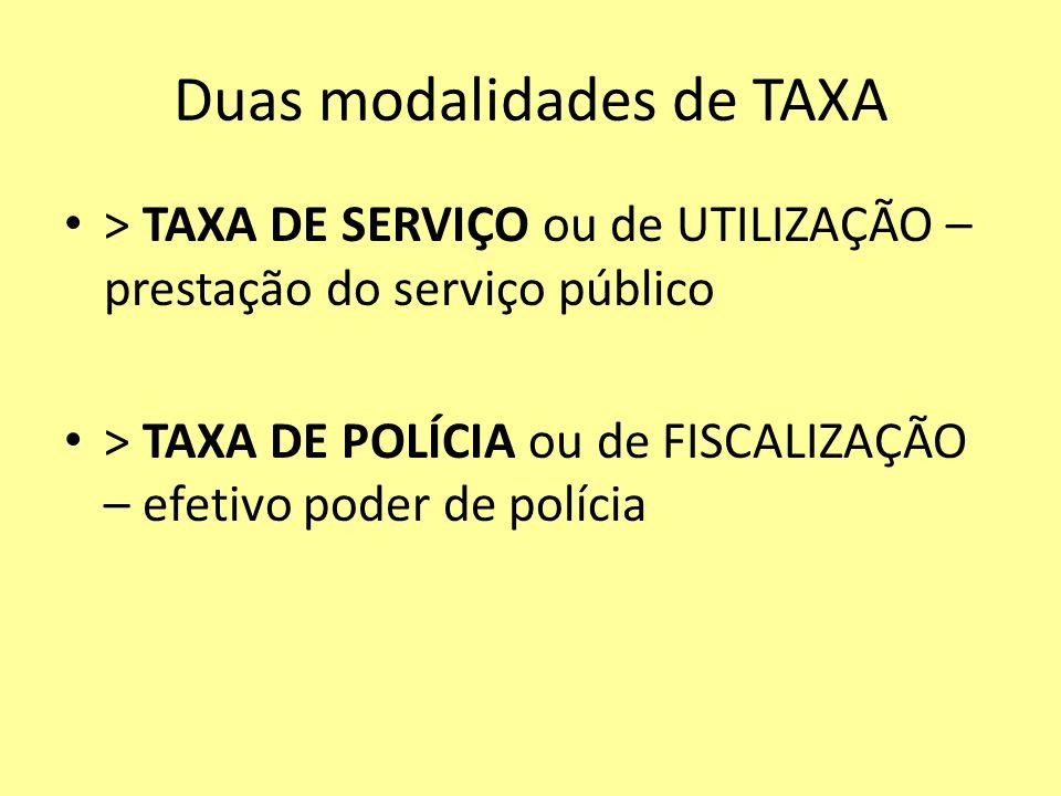 Duas modalidades de TAXA > TAXA DE SERVIÇO ou de UTILIZAÇÃO – prestação do serviço público > TAXA DE POLÍCIA ou de FISCALIZAÇÃO – efetivo poder de pol