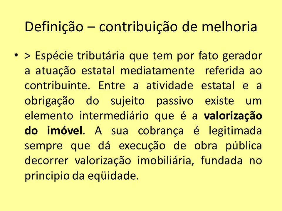 Definição – contribuição de melhoria > Espécie tributária que tem por fato gerador a atuação estatal mediatamente referida ao contribuinte. Entre a at
