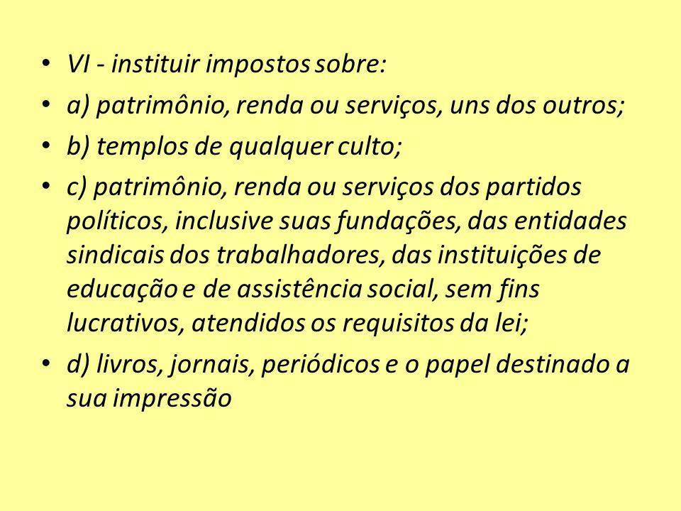 VI - instituir impostos sobre: a) patrimônio, renda ou serviços, uns dos outros; b) templos de qualquer culto; c) patrimônio, renda ou serviços dos pa