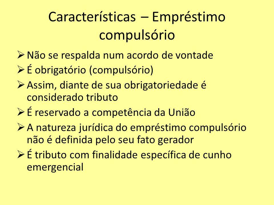 Características – Empréstimo compulsório Não se respalda num acordo de vontade É obrigatório (compulsório) Assim, diante de sua obrigatoriedade é cons