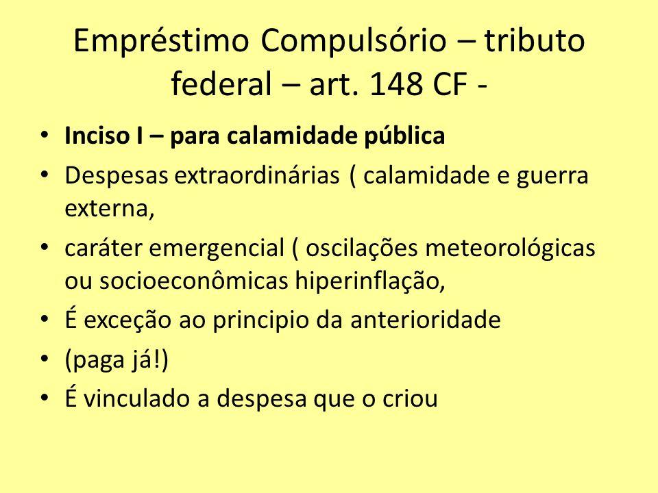 Empréstimo Compulsório – tributo federal – art. 148 CF - Inciso I – para calamidade pública Despesas extraordinárias ( calamidade e guerra externa, ca