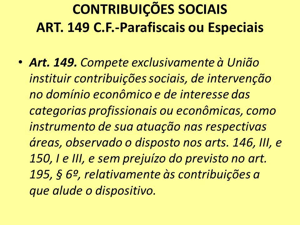 CONTRIBUIÇÕES SOCIAIS ART. 149 C.F.-Parafiscais ou Especiais Art. 149. Compete exclusivamente à União instituir contribuições sociais, de intervenção