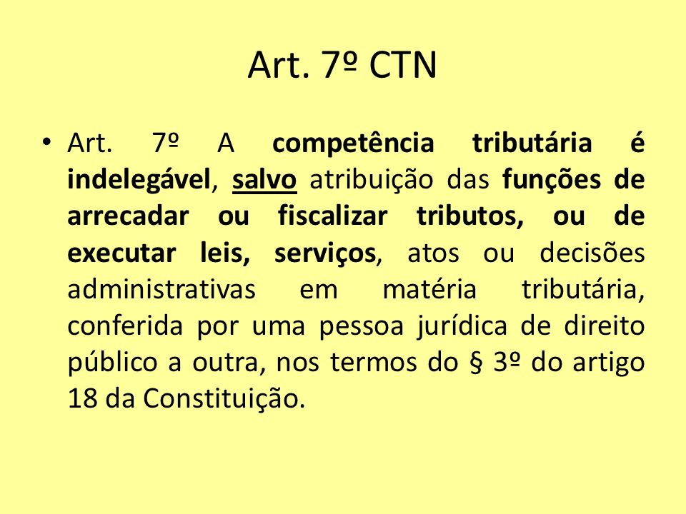 Art. 7º CTN Art. 7º A competência tributária é indelegável, salvo atribuição das funções de arrecadar ou fiscalizar tributos, ou de executar leis, ser