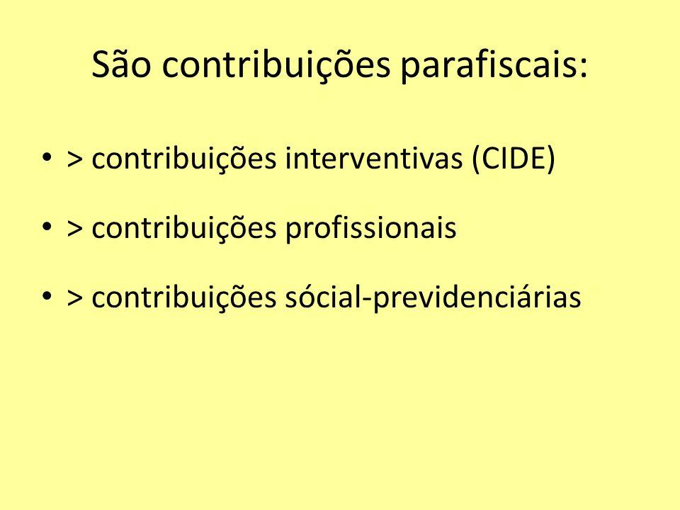 São contribuições parafiscais: > contribuições interventivas (CIDE) > contribuições profissionais > contribuições sócial-previdenciárias