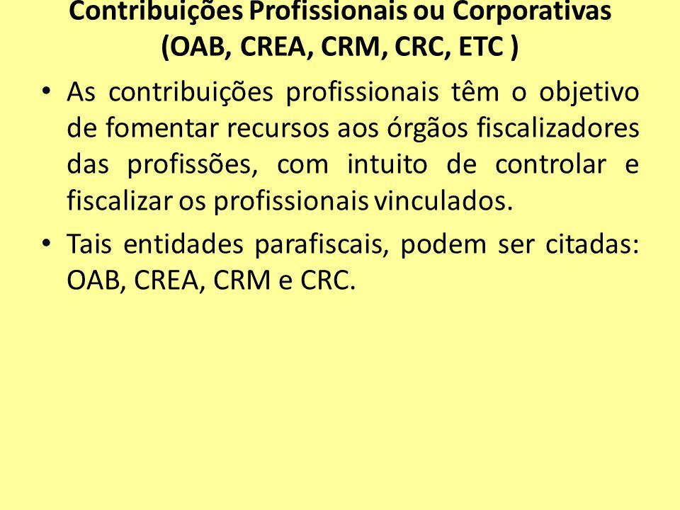 Contribuições Profissionais ou Corporativas (OAB, CREA, CRM, CRC, ETC ) As contribuições profissionais têm o objetivo de fomentar recursos aos órgãos
