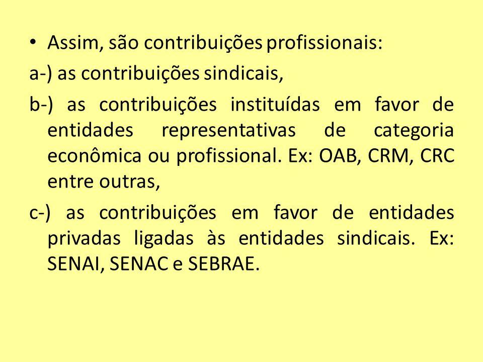 Assim, são contribuições profissionais: a-) as contribuições sindicais, b-) as contribuições instituídas em favor de entidades representativas de cate