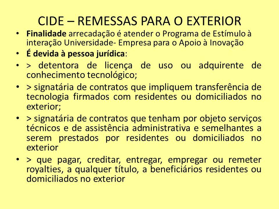 CIDE – REMESSAS PARA O EXTERIOR Finalidade arrecadação é atender o Programa de Estímulo à interação Universidade- Empresa para o Apoio à Inovação É de