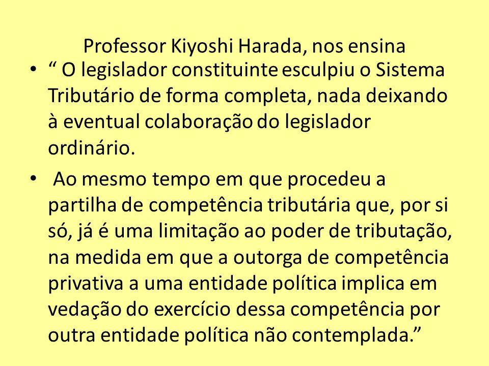 Professor Kiyoshi Harada, nos ensina O legislador constituinte esculpiu o Sistema Tributário de forma completa, nada deixando à eventual colaboração d