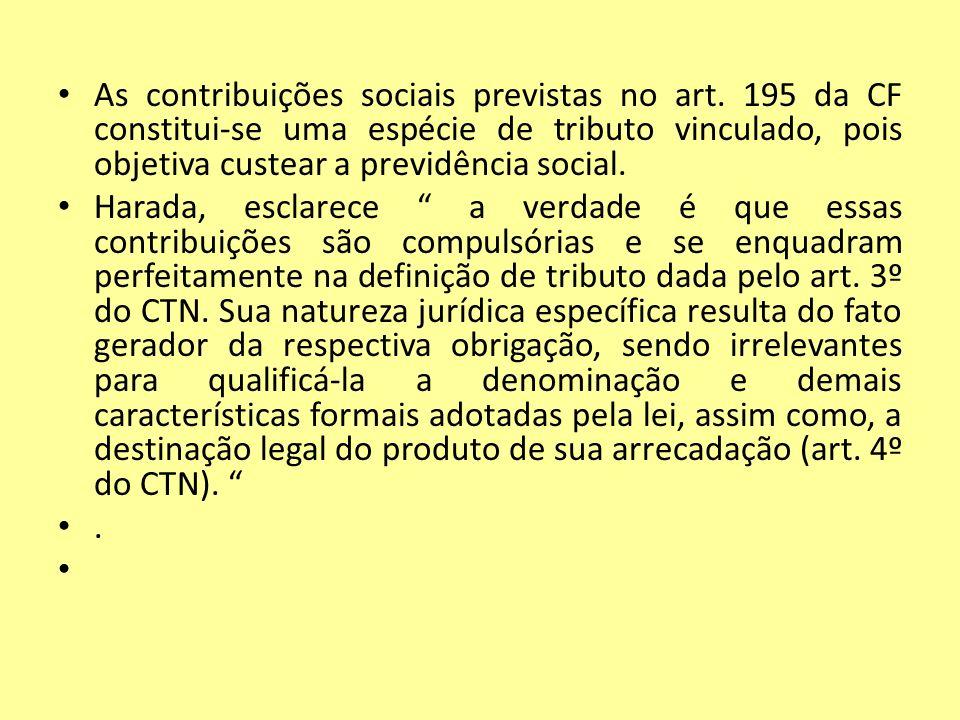 As contribuições sociais previstas no art. 195 da CF constitui-se uma espécie de tributo vinculado, pois objetiva custear a previdência social. Harada