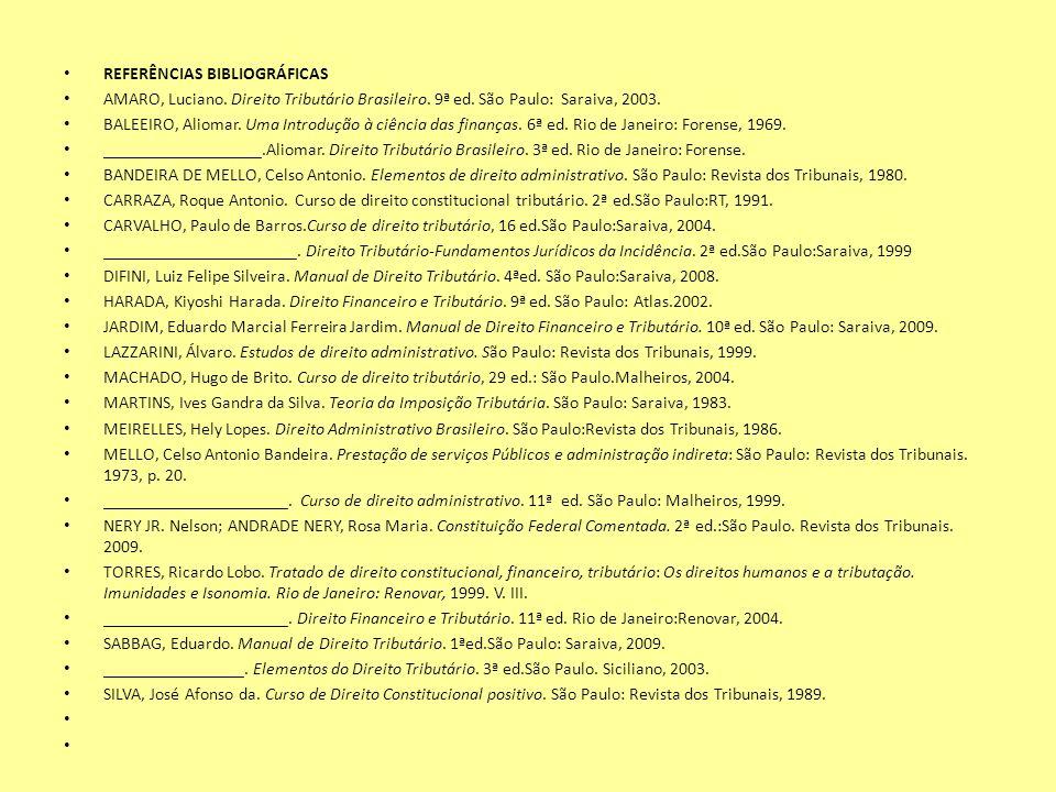 REFERÊNCIAS BIBLIOGRÁFICAS AMARO, Luciano. Direito Tributário Brasileiro. 9ª ed. São Paulo: Saraiva, 2003. BALEEIRO, Aliomar. Uma Introdução à ciência