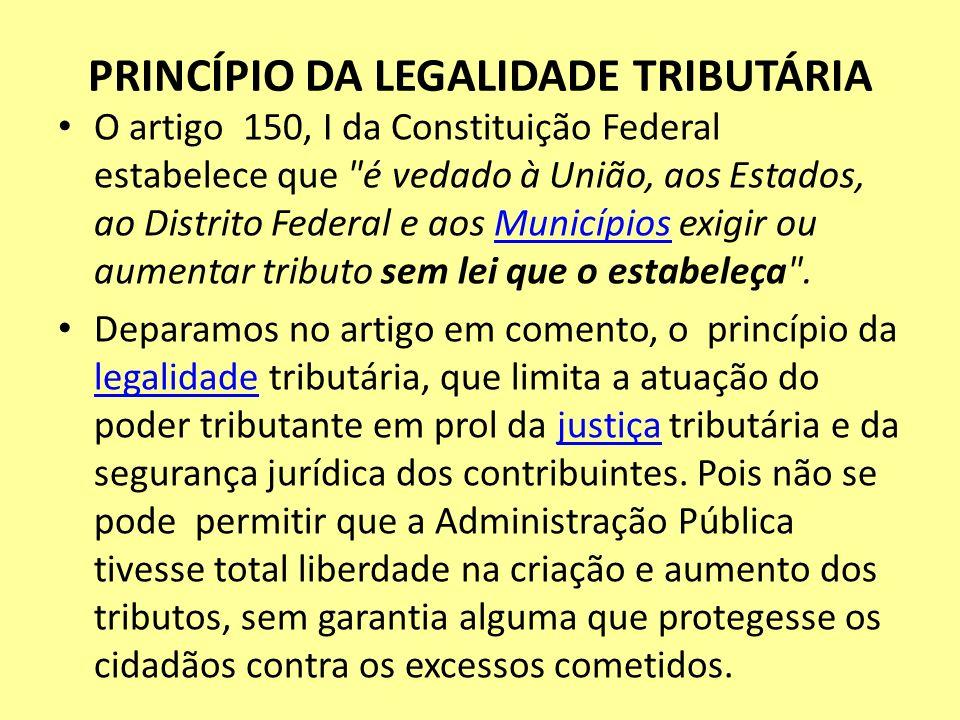 PRINCÍPIO DA LEGALIDADE TRIBUTÁRIA O artigo 150, I da Constituição Federal estabelece que