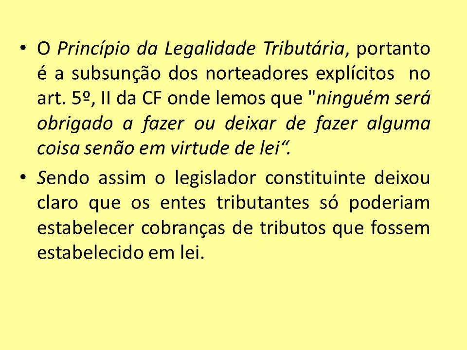 O Princípio da Legalidade Tributária, portanto é a subsunção dos norteadores explícitos no art. 5º, II da CF onde lemos que
