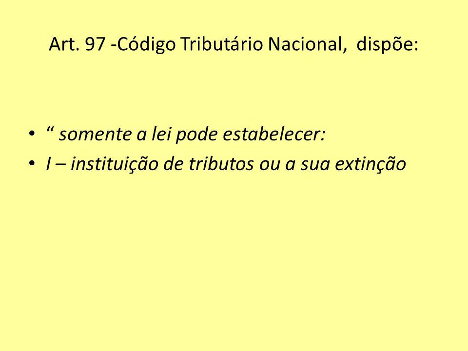 Art. 97 -Código Tributário Nacional, dispõe: somente a lei pode estabelecer: I – instituição de tributos ou a sua extinção