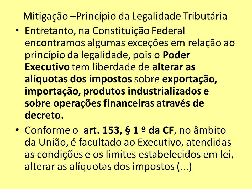 Mitigação –Princípio da Legalidade Tributária Entretanto, na Constituição Federal encontramos algumas exceções em relação ao princípio da legalidade,