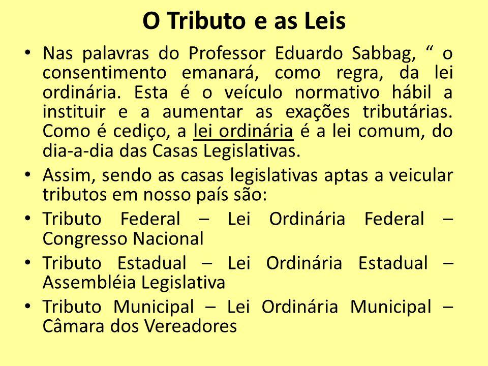 O Tributo e as Leis Nas palavras do Professor Eduardo Sabbag, o consentimento emanará, como regra, da lei ordinária. Esta é o veículo normativo hábil