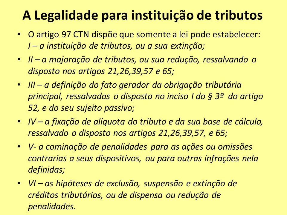 A Legalidade para instituição de tributos O artigo 97 CTN dispõe que somente a lei pode estabelecer: I – a instituição de tributos, ou a sua extinção;