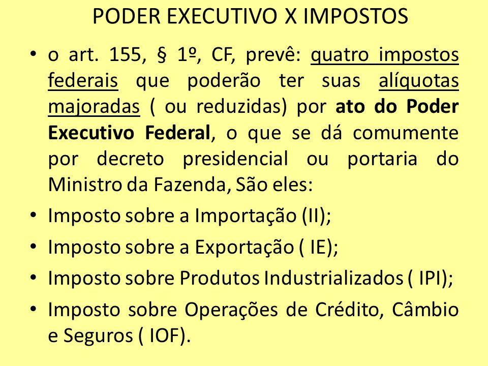 PODER EXECUTIVO X IMPOSTOS o art. 155, § 1º, CF, prevê: quatro impostos federais que poderão ter suas alíquotas majoradas ( ou reduzidas) por ato do P