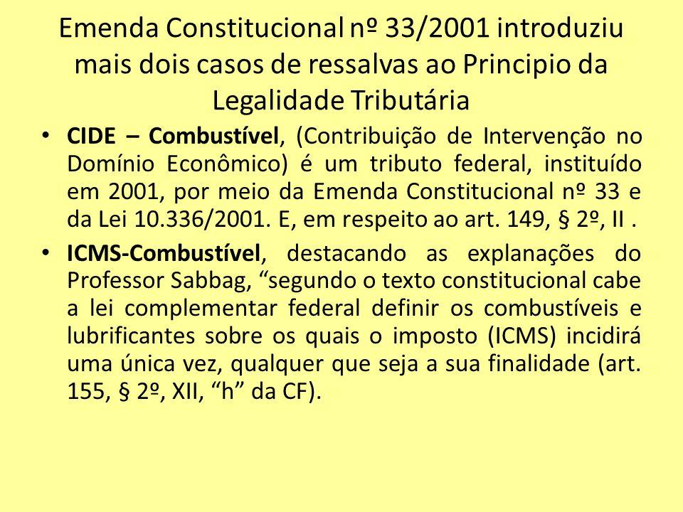 Emenda Constitucional nº 33/2001 introduziu mais dois casos de ressalvas ao Principio da Legalidade Tributária CIDE – Combustível, (Contribuição de In