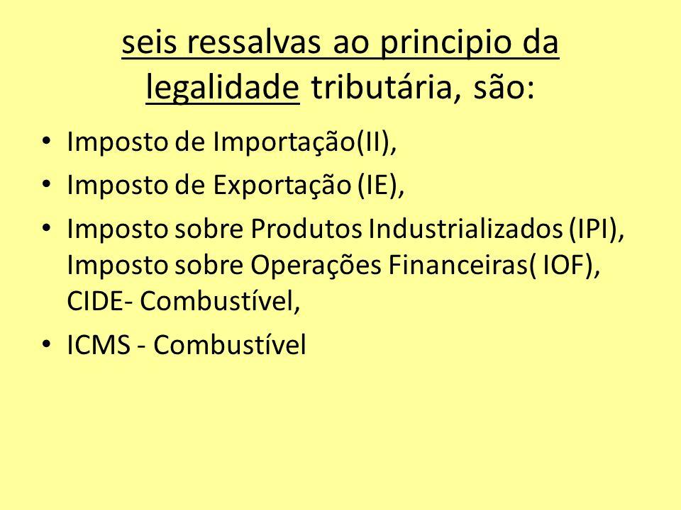 seis ressalvas ao principio da legalidade tributária, são: Imposto de Importação(II), Imposto de Exportação (IE), Imposto sobre Produtos Industrializa