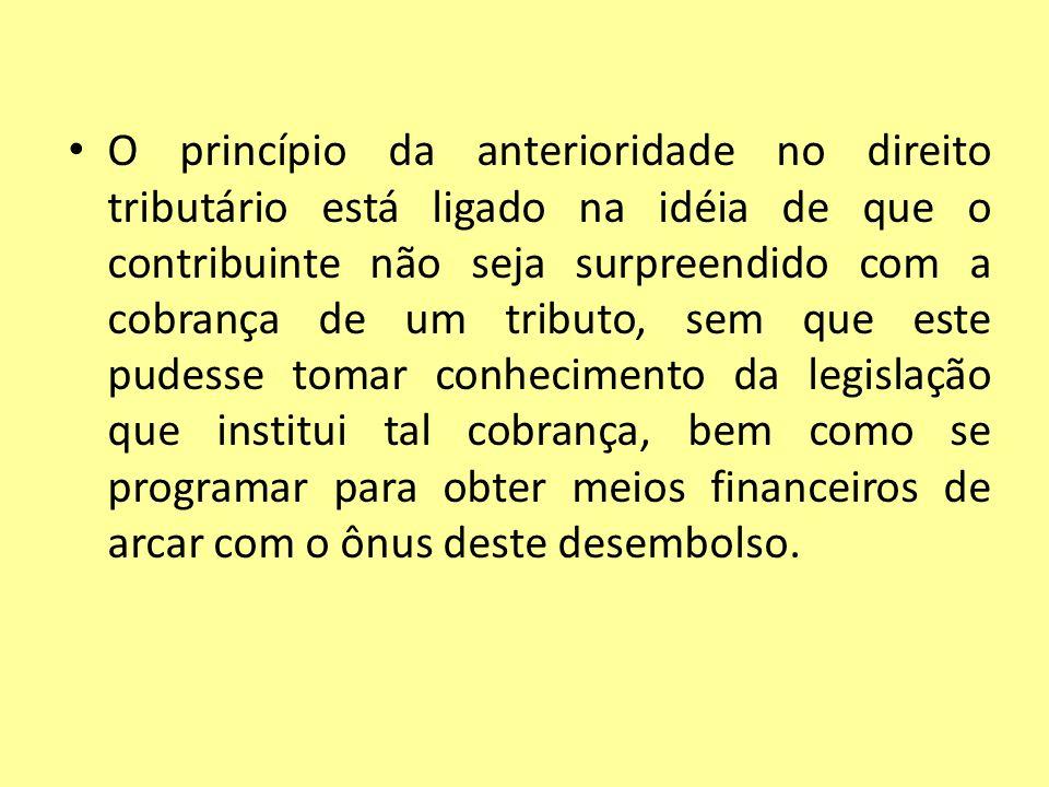 O princípio da anterioridade no direito tributário está ligado na idéia de que o contribuinte não seja surpreendido com a cobrança de um tributo, sem