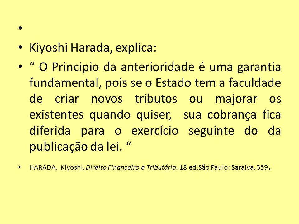 Kiyoshi Harada, explica: O Principio da anterioridade é uma garantia fundamental, pois se o Estado tem a faculdade de criar novos tributos ou majorar